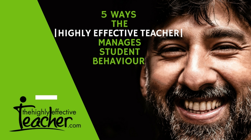 5 Ways the Highly Effective Teacher Manages Student Behaviour